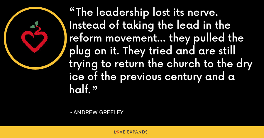 The leadership lost its nerve. Instead of taking the lead in the reform movement... they pulled the plug on it. They tried and are still trying to return the church to the dry ice of the previous century and a half. - Andrew Greeley