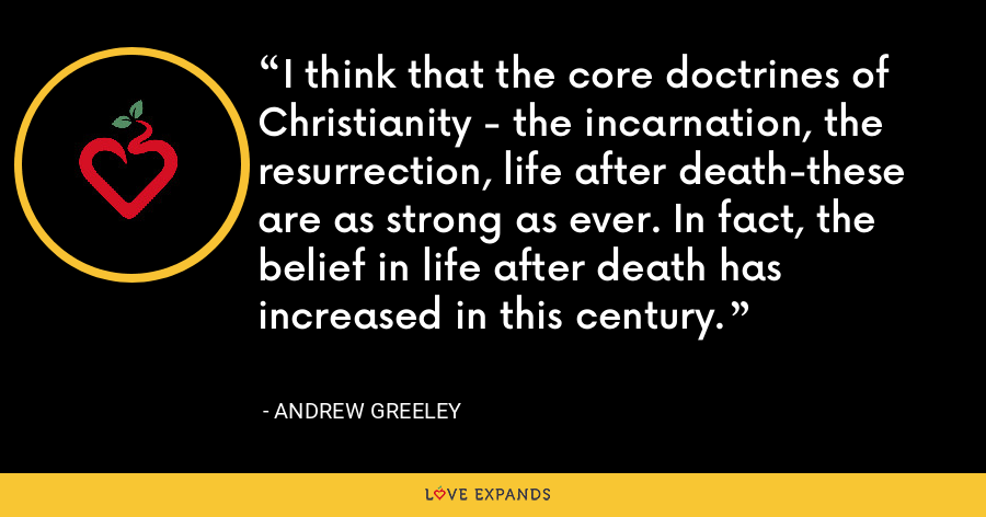 I think that the core doctrines of Christianity - the incarnation, the resurrection, life after death-these are as strong as ever. In fact, the belief in life after death has increased in this century. - Andrew Greeley