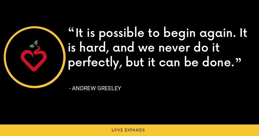 It is possible to begin again. It is hard, and we never do it perfectly, but it can be done. - Andrew Greeley
