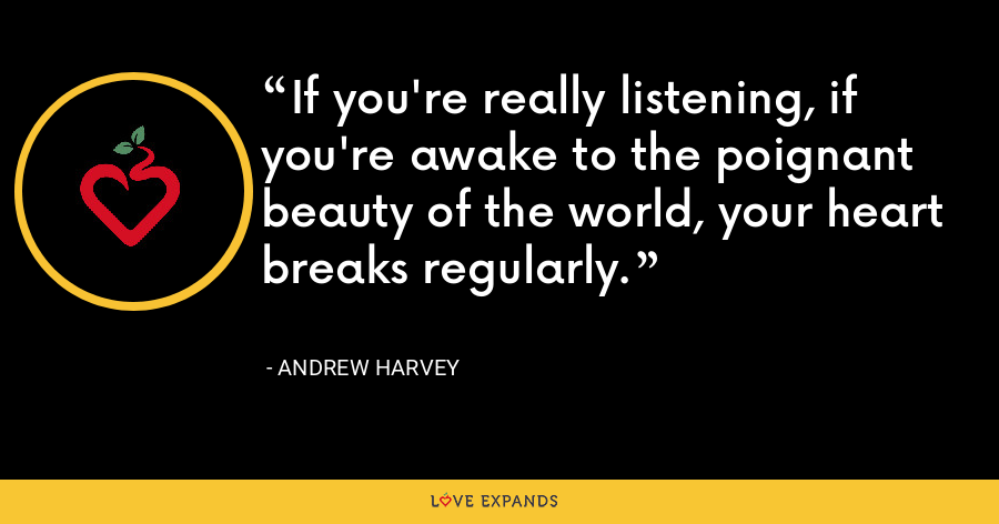 If you're really listening, if you're awake to the poignant beauty of the world, your heart breaks regularly. - Andrew Harvey