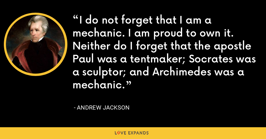 I do not forget that I am a mechanic. I am proud to own it. Neither do I forget that the apostle Paul was a tentmaker; Socrates was a sculptor; and Archimedes was a mechanic. - Andrew Jackson