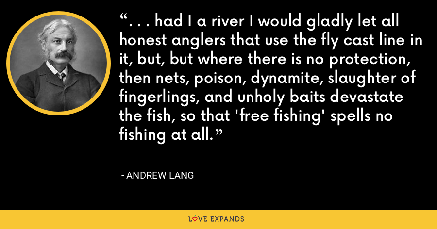 . . . had I a river I would gladly let all honest anglers that use the fly cast line in it, but, but where there is no protection, then nets, poison, dynamite, slaughter of fingerlings, and unholy baits devastate the fish, so that 'free fishing' spells no fishing at all. - Andrew Lang