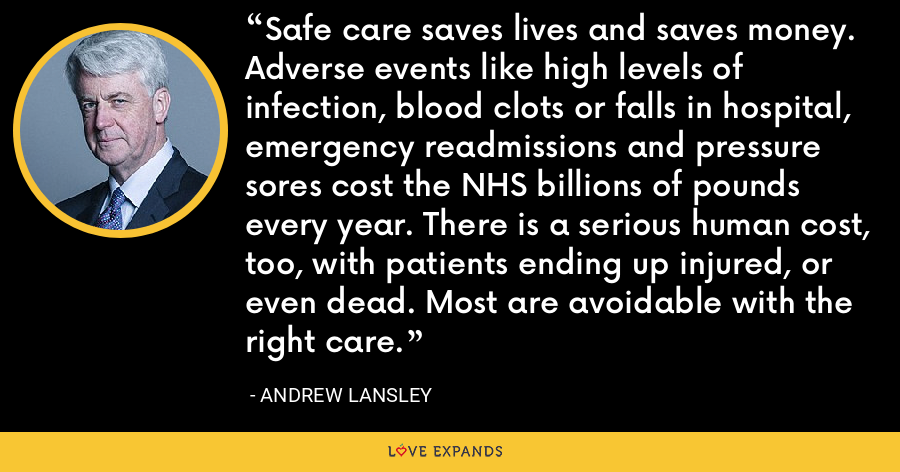 Safe care saves lives and saves money. Adverse events like high levels of infection, blood clots or falls in hospital, emergency readmissions and pressure sores cost the NHS billions of pounds every year. There is a serious human cost, too, with patients ending up injured, or even dead. Most are avoidable with the right care. - Andrew Lansley