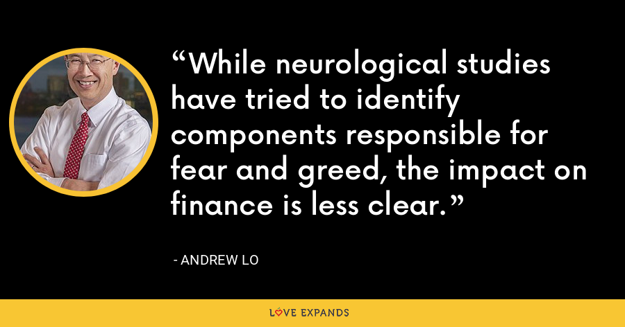 While neurological studies have tried to identify components responsible for fear and greed, the impact on finance is less clear. - Andrew Lo