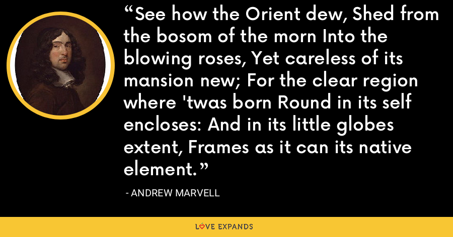 See how the Orient dew, Shed from the bosom of the morn Into the blowing roses, Yet careless of its mansion new; For the clear region where 'twas born Round in its self encloses: And in its little globes extent, Frames as it can its native element. - Andrew Marvell