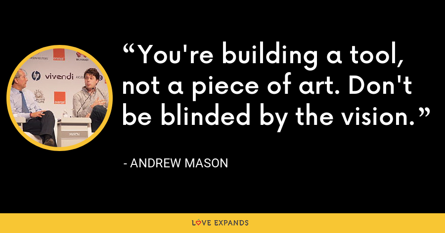 You're building a tool, not a piece of art. Don't be blinded by the vision. - Andrew Mason