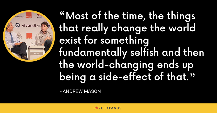 Most of the time, the things that really change the world exist for something fundamentally selfish and then the world-changing ends up being a side-effect of that. - Andrew Mason