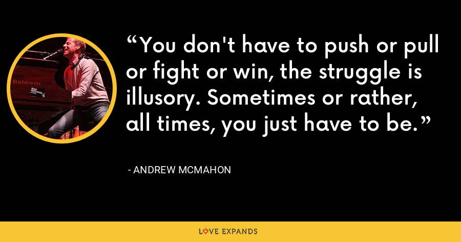 You don't have to push or pull or fight or win, the struggle is illusory. Sometimes or rather, all times, you just have to be. - Andrew McMahon
