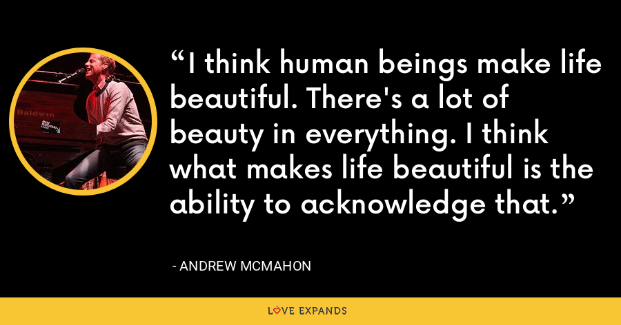 I think human beings make life beautiful. There's a lot of beauty in everything. I think what makes life beautiful is the ability to acknowledge that. - Andrew McMahon