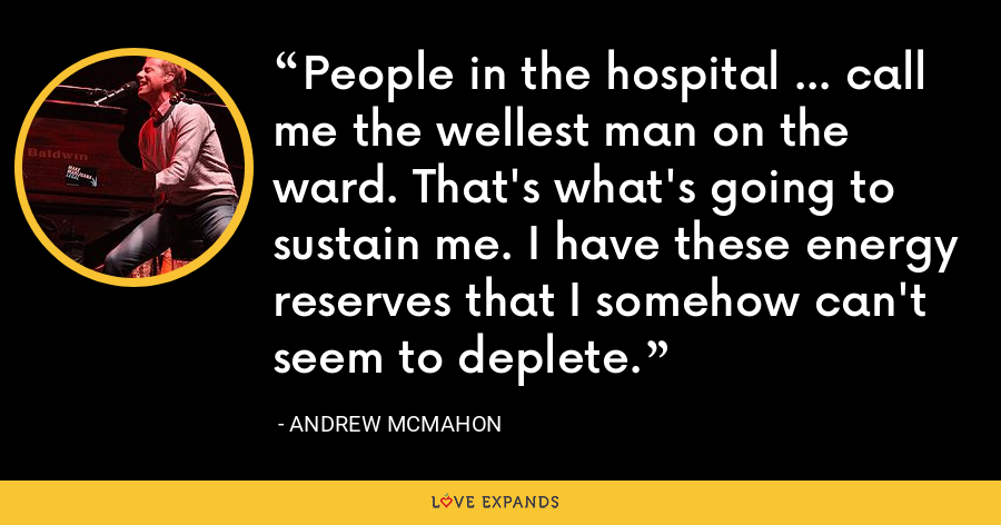 People in the hospital ... call me the wellest man on the ward. That's what's going to sustain me. I have these energy reserves that I somehow can't seem to deplete. - Andrew McMahon