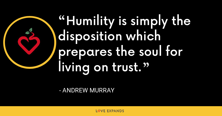 Humility is simply the disposition which prepares the soul for living on trust. - Andrew Murray