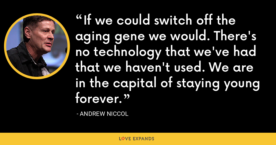 If we could switch off the aging gene we would. There's no technology that we've had that we haven't used. We are in the capital of staying young forever. - Andrew Niccol