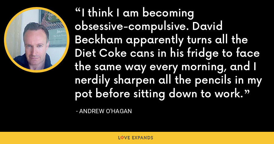 I think I am becoming obsessive-compulsive. David Beckham apparently turns all the Diet Coke cans in his fridge to face the same way every morning, and I nerdily sharpen all the pencils in my pot before sitting down to work. - Andrew O'Hagan