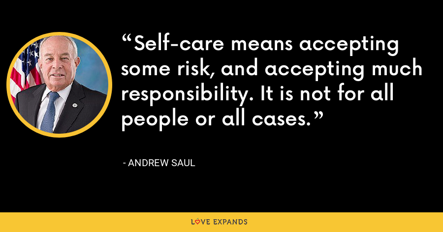 Self-care means accepting some risk, and accepting much responsibility. It is not for all people or all cases. - Andrew Saul