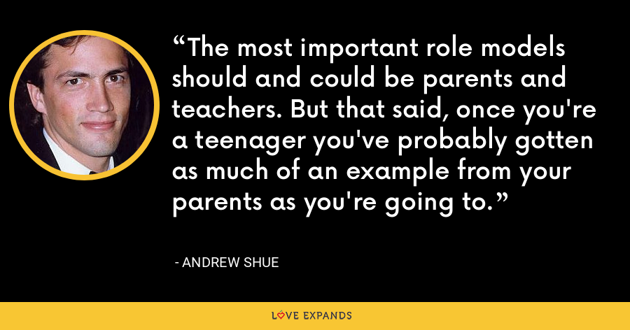 The most important role models should and could be parents and teachers. But that said, once you're a teenager you've probably gotten as much of an example from your parents as you're going to. - Andrew Shue