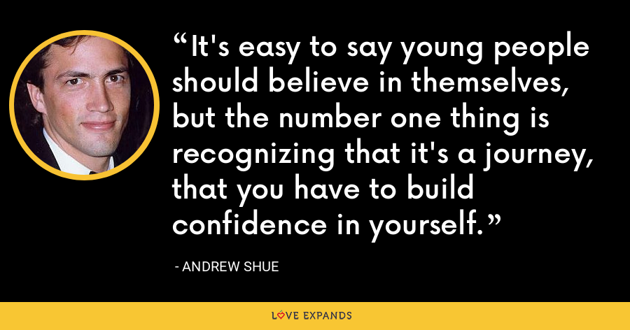 It's easy to say young people should believe in themselves, but the number one thing is recognizing that it's a journey, that you have to build confidence in yourself. - Andrew Shue