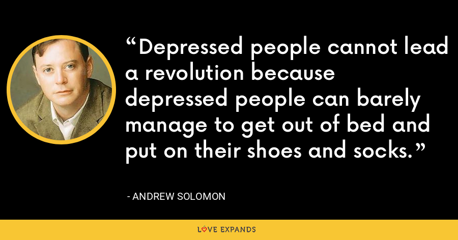 Depressed people cannot lead a revolution because depressed people can barely manage to get out of bed and put on their shoes and socks. - Andrew Solomon