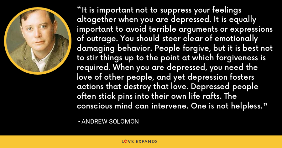 It is important not to suppress your feelings altogether when you are depressed. It is equally important to avoid terrible arguments or expressions of outrage. You should steer clear of emotionally damaging behavior. People forgive, but it is best not to stir things up to the point at which forgiveness is required. When you are depressed, you need the love of other people, and yet depression fosters actions that destroy that love. Depressed people often stick pins into their own life rafts. The conscious mind can intervene. One is not helpless. - Andrew Solomon