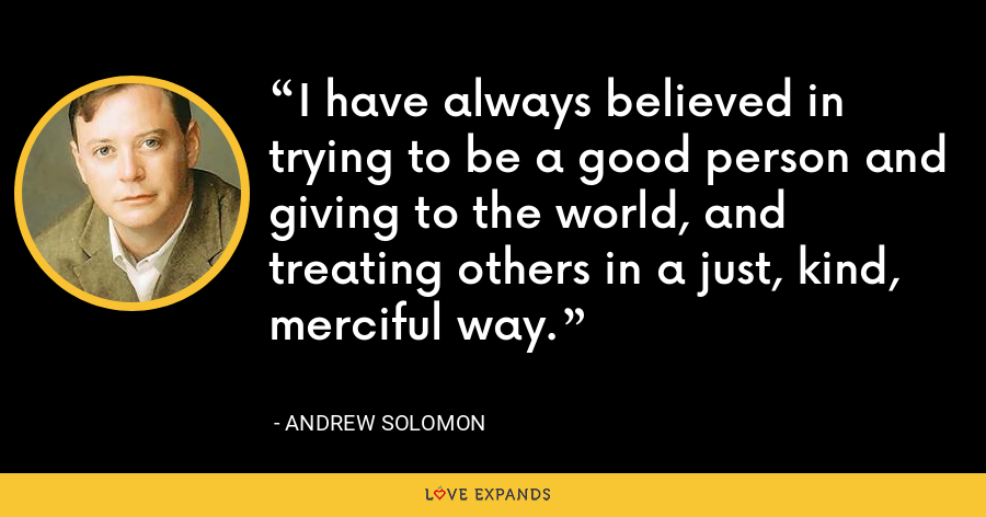 I have always believed in trying to be a good person and giving to the world, and treating others in a just, kind, merciful way. - Andrew Solomon