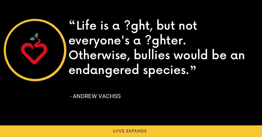 Life is a ?ght, but not everyone's a ?ghter. Otherwise, bullies would be an endangered species. - Andrew Vachss