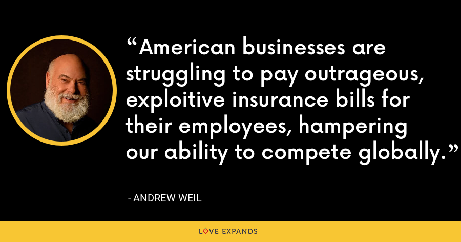 American businesses are struggling to pay outrageous, exploitive insurance bills for their employees, hampering our ability to compete globally. - Andrew Weil