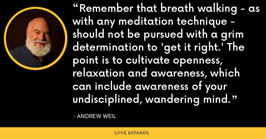 Remember that breath walking - as with any meditation technique - should not be pursued with a grim determination to 'get it right.' The point is to cultivate openness, relaxation and awareness, which can include awareness of your undisciplined, wandering mind. - Andrew Weil