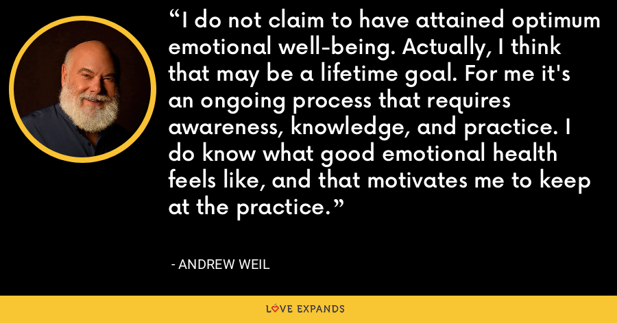 I do not claim to have attained optimum emotional well-being. Actually, I think that may be a lifetime goal. For me it's an ongoing process that requires awareness, knowledge, and practice. I do know what good emotional health feels like, and that motivates me to keep at the practice. - Andrew Weil