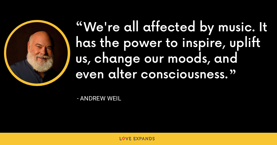 We're all affected by music. It has the power to inspire, uplift us, change our moods, and even alter consciousness. - Andrew Weil