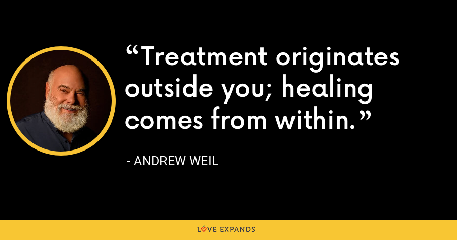 Treatment originates outside you; healing comes from within. - Andrew Weil