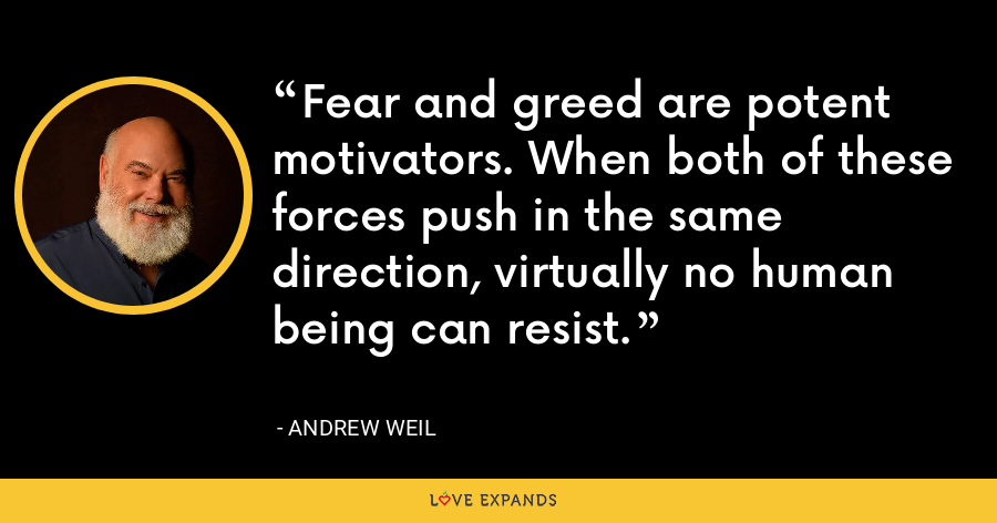 Fear and greed are potent motivators. When both of these forces push in the same direction, virtually no human being can resist. - Andrew Weil