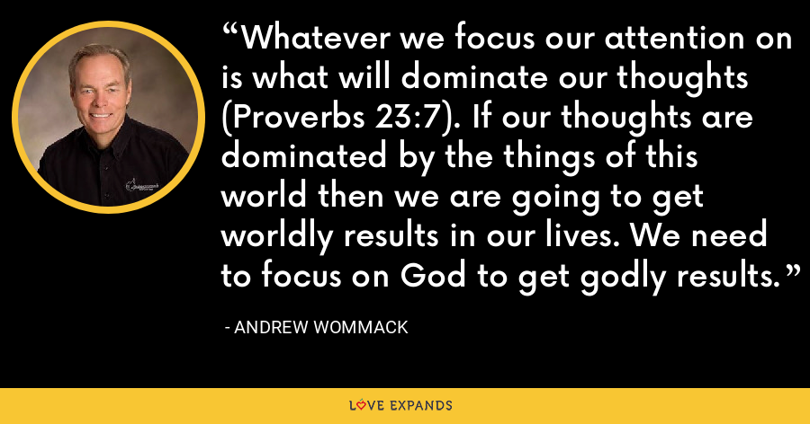 Whatever we focus our attention on is what will dominate our thoughts (Proverbs 23:7). If our thoughts are dominated by the things of this world then we are going to get worldly results in our lives. We need to focus on God to get godly results. - Andrew Wommack