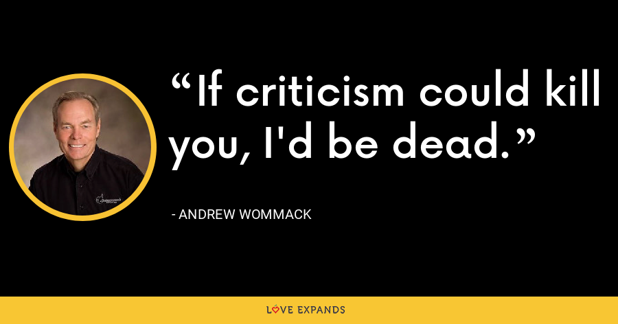If criticism could kill you, I'd be dead. - Andrew Wommack