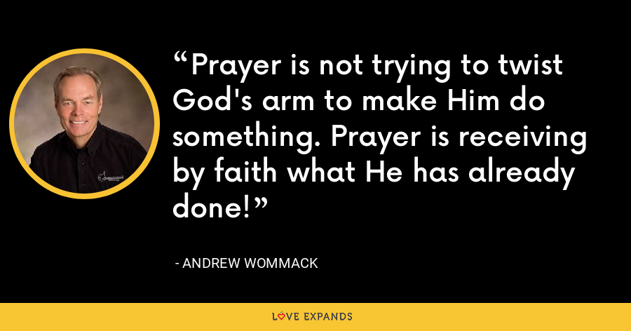 Prayer is not trying to twist God's arm to make Him do something. Prayer is receiving by faith what He has already done! - Andrew Wommack