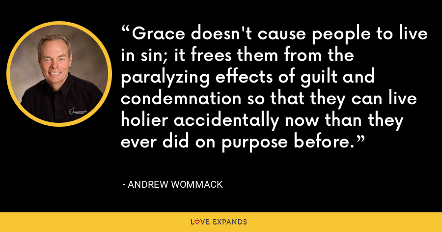 Grace doesn't cause people to live in sin; it frees them from the paralyzing effects of guilt and condemnation so that they can live holier accidentally now than they ever did on purpose before. - Andrew Wommack