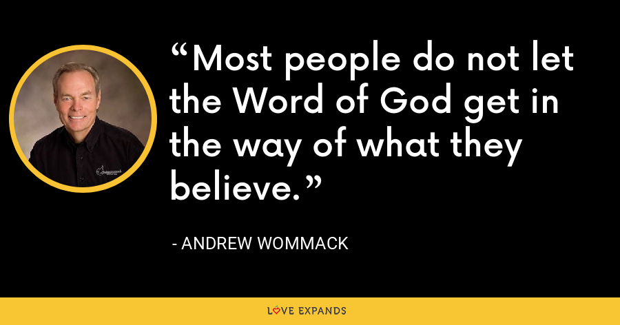 Most people do not let the Word of God get in the way of what they believe. - Andrew Wommack