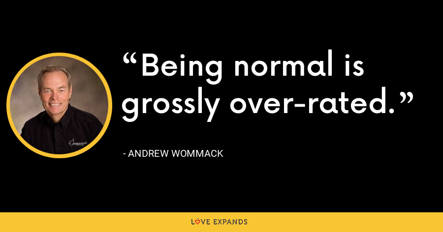 Being normal is grossly over-rated. - Andrew Wommack