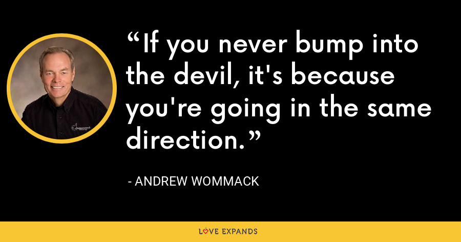 If you never bump into the devil, it's because you're going in the same direction. - Andrew Wommack