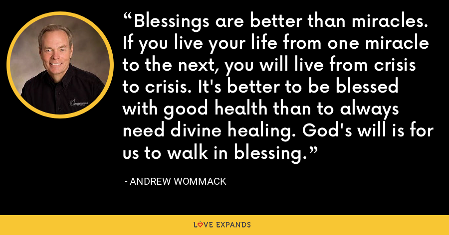 Blessings are better than miracles. If you live your life from one miracle to the next, you will live from crisis to crisis. It's better to be blessed with good health than to always need divine healing. God's will is for us to walk in blessing. - Andrew Wommack