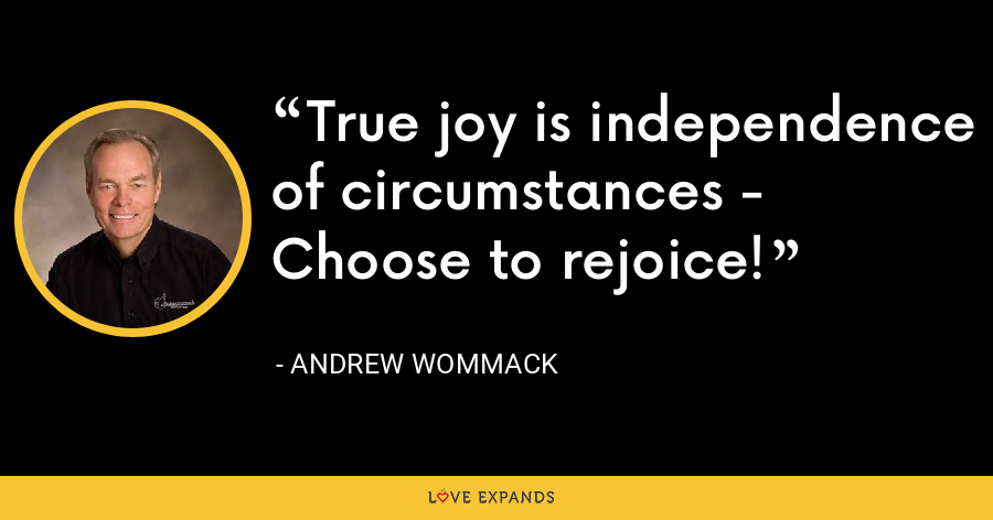 True joy is independence of circumstances - Choose to rejoice! - Andrew Wommack