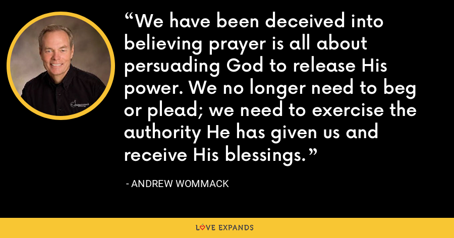 We have been deceived into believing prayer is all about persuading God to release His power. We no longer need to beg or plead; we need to exercise the authority He has given us and receive His blessings. - Andrew Wommack