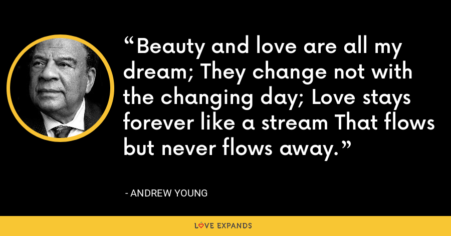 Beauty and love are all my dream; They change not with the changing day; Love stays forever like a stream That flows but never flows away. - Andrew Young