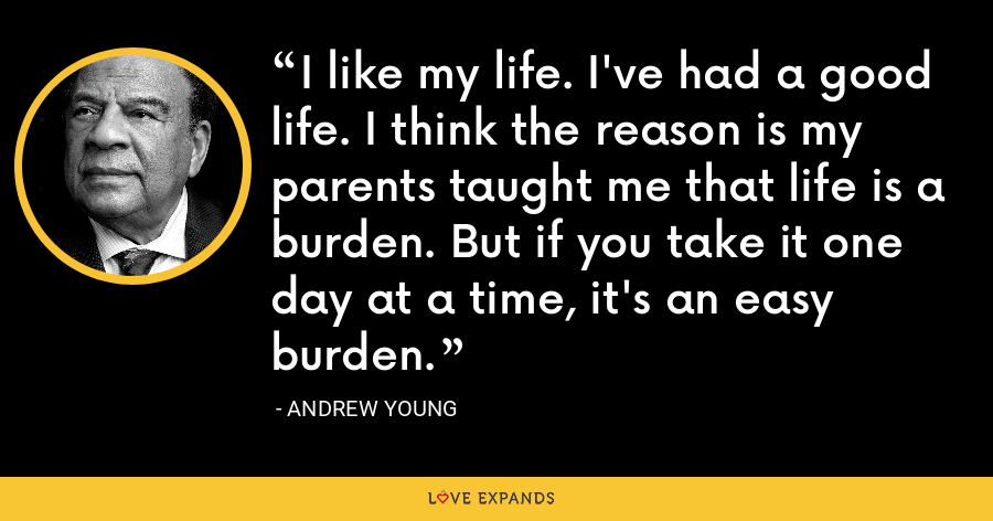 I like my life. I've had a good life. I think the reason is my parents taught me that life is a burden. But if you take it one day at a time, it's an easy burden. - Andrew Young