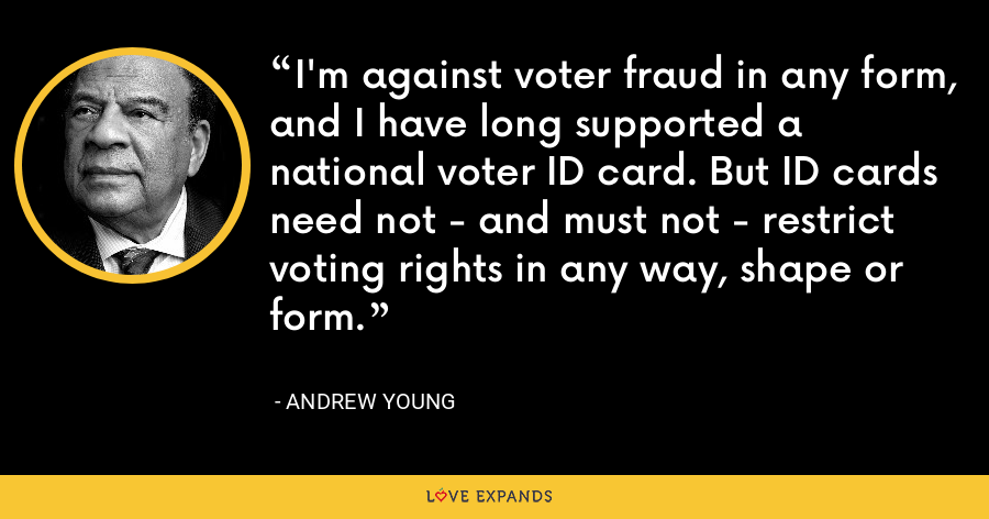 I'm against voter fraud in any form, and I have long supported a national voter ID card. But ID cards need not - and must not - restrict voting rights in any way, shape or form. - Andrew Young