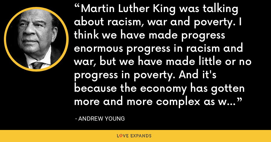Martin Luther King was talking about racism, war and poverty. I think we have made progress enormous progress in racism and war, but we have made little or no progress in poverty. And it's because the economy has gotten more and more complex as we have globalized. - Andrew Young