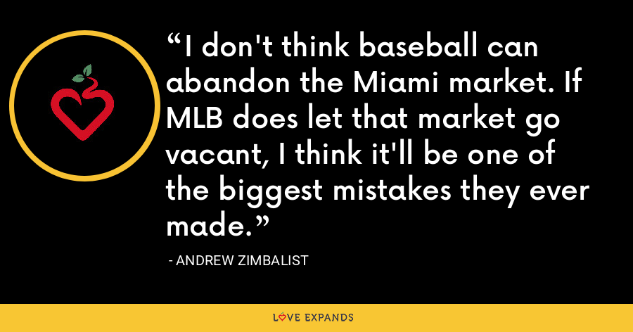 I don't think baseball can abandon the Miami market. If MLB does let that market go vacant, I think it'll be one of the biggest mistakes they ever made. - Andrew Zimbalist