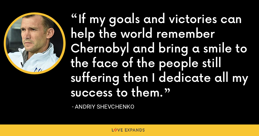 If my goals and victories can help the world remember Chernobyl and bring a smile to the face of the people still suffering then I dedicate all my success to them. - Andriy Shevchenko