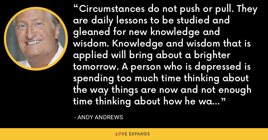 Circumstances do not push or pull. They are daily lessons to be studied and gleaned for new knowledge and wisdom. Knowledge and wisdom that is applied will bring about a brighter tomorrow. A person who is depressed is spending too much time thinking about the way things are now and not enough time thinking about how he wants things to be. - Andy Andrews