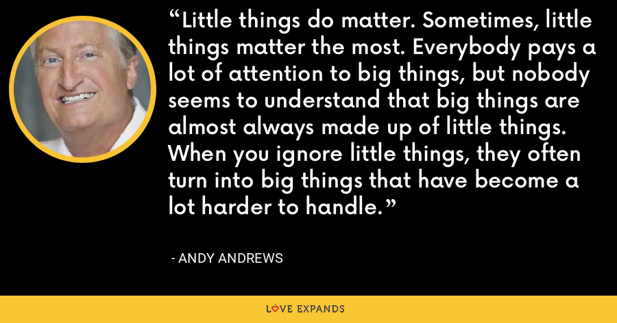 Little things do matter. Sometimes, little things matter the most. Everybody pays a lot of attention to big things, but nobody seems to understand that big things are almost always made up of little things. When you ignore little things, they often turn into big things that have become a lot harder to handle. - Andy Andrews