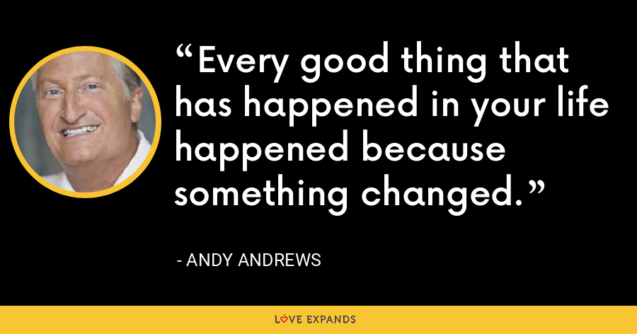 Every good thing that has happened in your life happened because something changed. - Andy Andrews