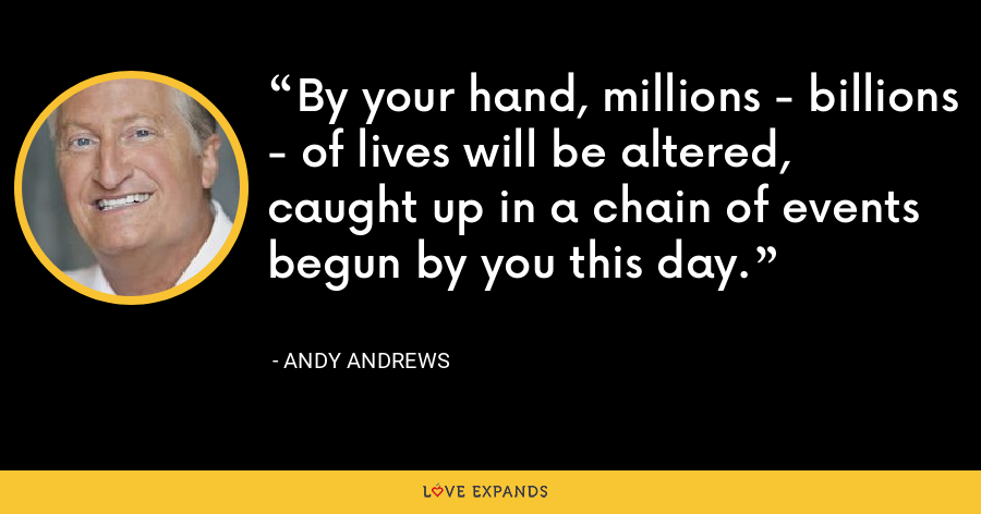 By your hand, millions - billions - of lives will be altered, caught up in a chain of events begun by you this day. - Andy Andrews